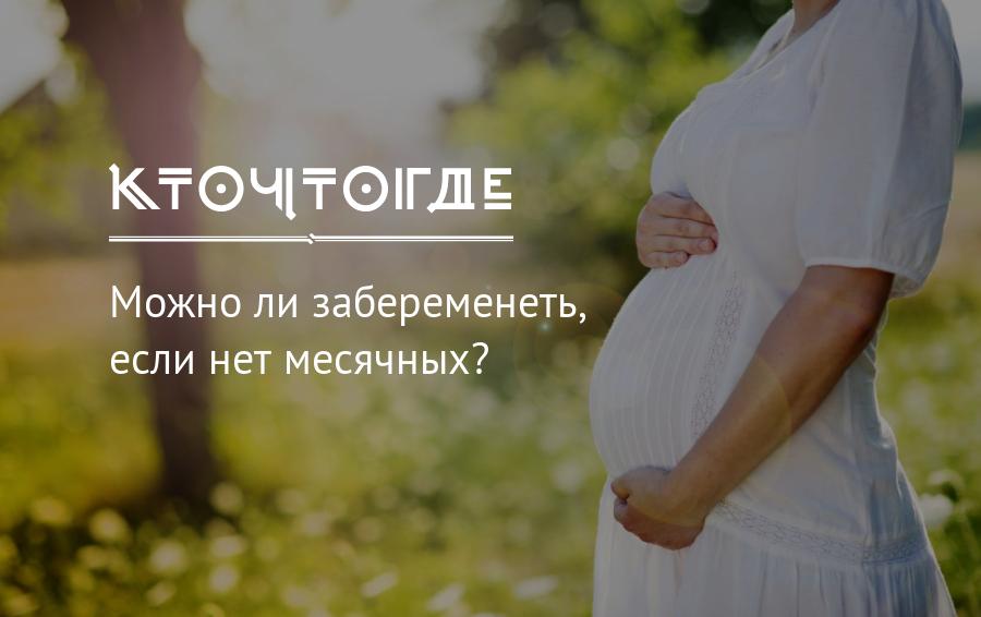 Можно ли забеременеть если нет месячных вообще или длительное время – 2 месяца, полгода?