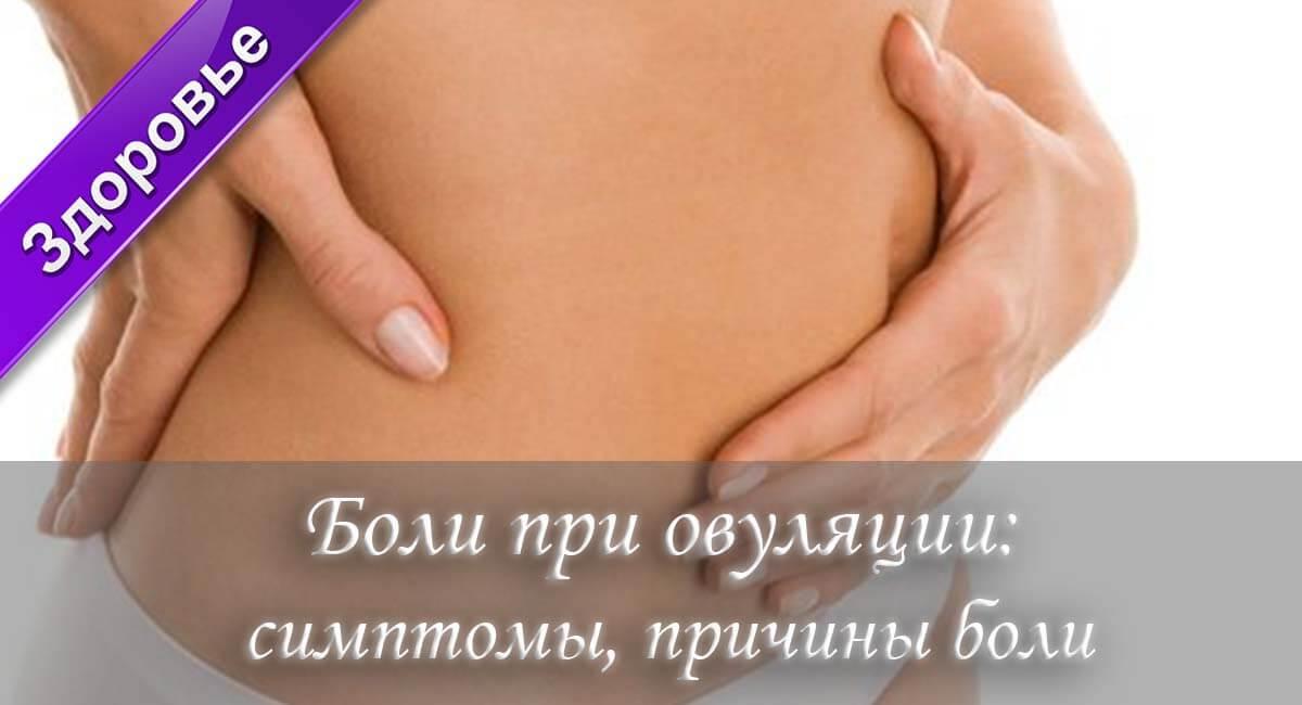 Боли при овуляции, причины, симптомы, какие боли во время овуляции