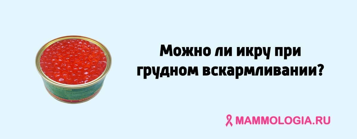 Можно ли красную икру при грудном вскармливании новорожденного в первый месяц