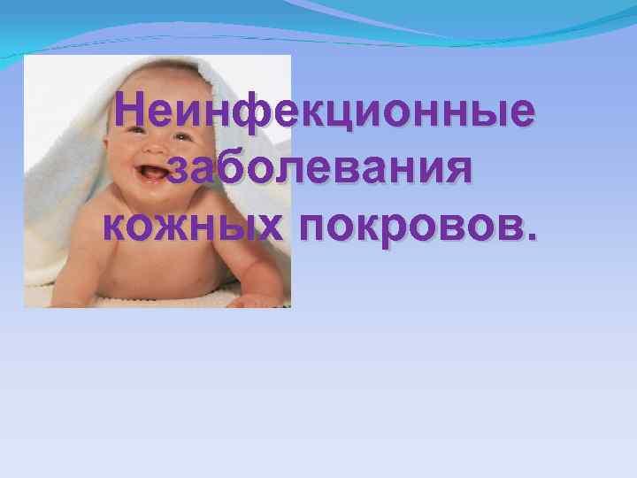 Кожные заболевания у детей – что необходимо знать каждой маме. инфекционные и неинфекционные заболевания кожи у детей: симптомы, описание