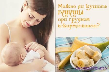 Можно ли есть бананы при грудном вскармливании? польза и вред для мамы и ребенка